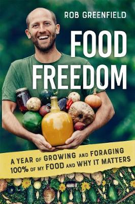 Food Freedom: A Year of Growing and Foraging 100 Percent of My Food and Why It Matters by Rob Greenfield