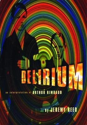 Delirium: An Interpretation of Arthur Rimbaud by Jeremy Reed