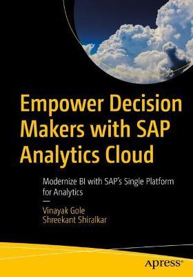 Empower Decision Makers with SAP Analytics Cloud: Modernize BI with SAP's Single Platform for Analytics by Vinayak Gole