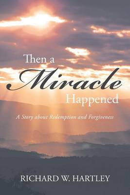Then a Miracle Happened: A Story about Redemption and Forgiveness by Richard W Hartley