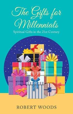 The Gifts for Millennials: Spiritual Gifts in the 21St Century by Robert Woods
