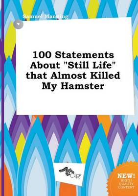 100 Statements about Still Life That Almost Killed My Hamster by Professor Samuel Manning