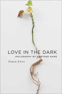 Love in the Dark: Philosophy by Another Name by Diane Enns