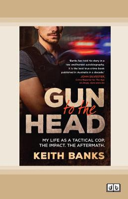 Gun to the Head: My life as a tactical cop. The impact. The aftermath. by Keith Banks