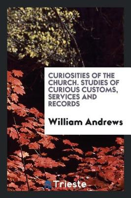 Curiosities of the Church. Studies of Curious Customs, Services and Records book