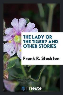 The Lady, or the Tiger? and Other Stories by Frank R Stockton