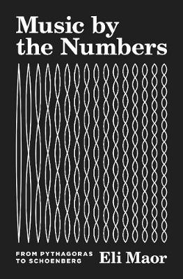 Music by the Numbers: From Pythagoras to Schoenberg by Eli Maor