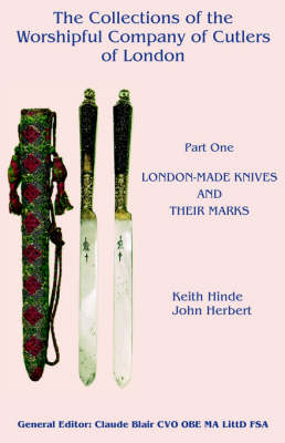 The Collections of the Worshipful Company of Cutlers: Part One: London-Made Knives and Their Marks by Keith Hinde