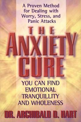 The Anxiety Cure by Archibald Hart