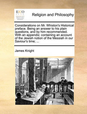 Considerations on Mr. Whiston's Historical Preface. Being an Answer to His Plain Questions, and by Him Recommended. with an Appendix: Containing an Account of the Jewish Notion of the Messiah in Our Saviour's Time; by James Knight