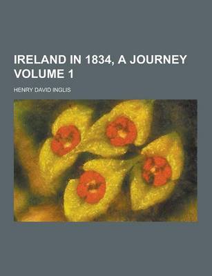 Ireland in 1834, a Journey Volume 1 by Henry David Inglis