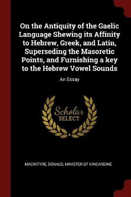 On the Antiquity of the Gaelic Language Shewing Its Affinity to Hebrew, Greek, and Latin, Superseding the Masoretic Points, and Furnishing a Key to the Hebrew Vowel Sounds by Donald Minister of Kincardin Macintyre