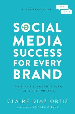 Social Media Success for Every Brand: The Five StoryBrand Pillars That Turn Posts Into Profits by Claire Diaz-Ortiz