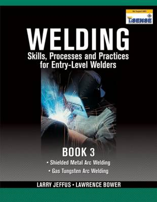 Welding Skills, Processes and Practices for Entry-Level Welders: Book 3 by Lawrence Bower