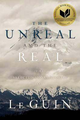 The Unreal and the Real by Ursula K Le Guin