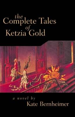 The Complete Tales of Ketzia Gold by Kate Bernheimer