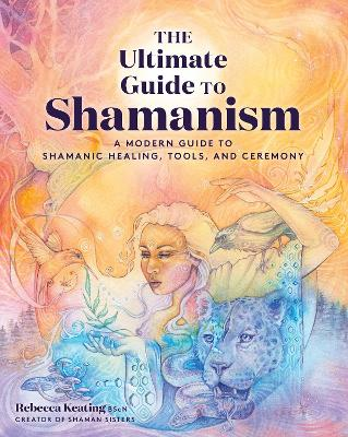The Ultimate Guide to Shamanism: A Modern Guide to Shamanic Healing, Tools, and Ceremony: Volume 11 book
