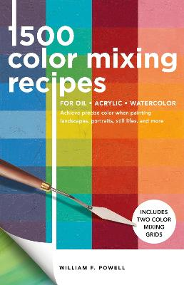 1,500 Color Mixing Recipes for Oil, Acrylic & Watercolor: Achieve precise color when painting landscapes, portraits, still lifes, and more by William  F Powell