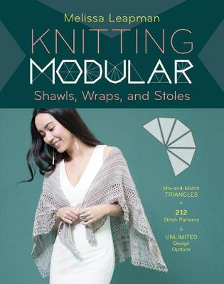 Knitting Modular Shawls, Wraps, and Stoles: 21 Mix-and-Match Triangle Designs Plus 200 Stitch Patterns by Melissa Leapman