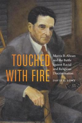 Touched with Fire: Morris B. Abram and the Battle Against Racial and Religious Discrimination by David E Lowe