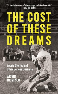 The Cost of These Dreams: Sports Stories and Other Serious Business by Wright Thompson