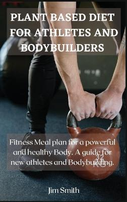 Plant Based Diet for Athletes and Bodybuilders: Fitness Meal plan for a powerful and healthy Body. A guide for new athletes and Bodybuilding. by Jim Smith