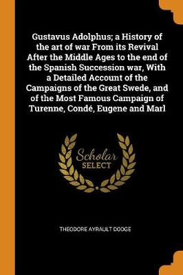 Gustavus Adolphus; a History of the art of war From its Revival After the Middle Ages to the end of the Spanish Succession war, With a Detailed Account of the Campaigns of the Great Swede, and of the Most Famous Campaign of Turenne, Conde, Eugene and Marl by Theodore Ayrault Dodge