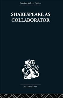 Shakespeare as Collaborator by Kenneth Muir