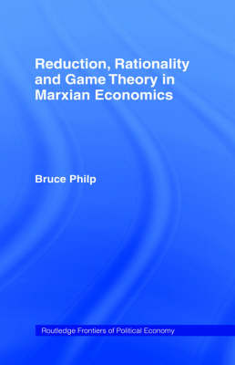 Reduction, Rationality and Game Theory in Marxian Economics by Bruce Philp