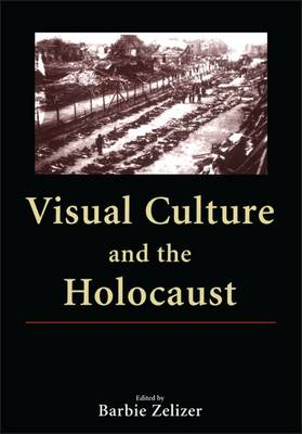 Visual Culture and the Holocaust by Barbie Zelizer