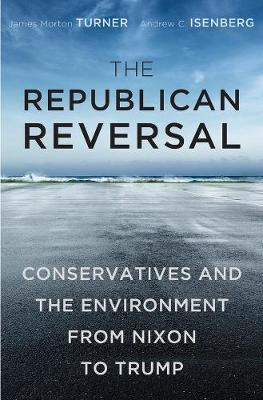 The Republican Reversal: Conservatives and the Environment from Nixon to Trump by James Morton Turner