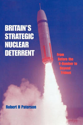 Britain's Strategic Nuclear Deterrent: From Before the V-Bomber to Beyond Trident by Robert H. Paterson