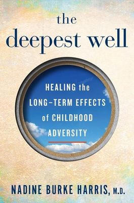 The Deepest Well: Healing the Long-Term Effects of Childhood Adversity by Nadine Burke Harris