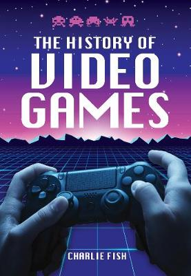 The History of Video Games by Charlie Fish