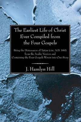 The Earliest Life of Christ Ever Compiled from the Four Gospels by J Hamlyn Hill