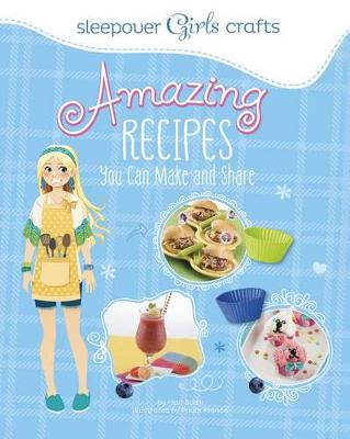 Sleepover Girls Crafts: Amazing Recipes You Can Make and Share by Mari Bolte