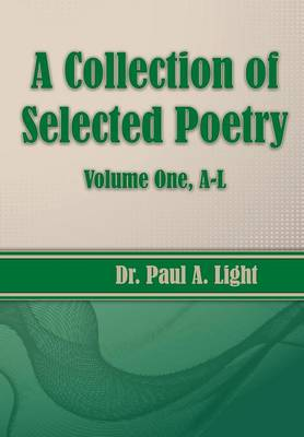 A Collection of Selected Poetry, Volume One A-L by Paul a Light
