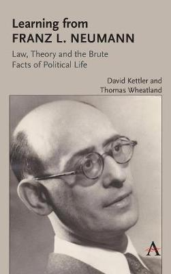 Learning from Franz L. Neumann: Law, Theory, and the Brute Facts of Political Life by David Kettler