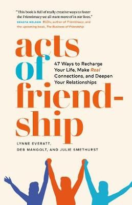 Acts of Friendship: 47 Ways to Recharge your Life, Make Real Connections and Deepen Your Relationships by Lynne Everatt