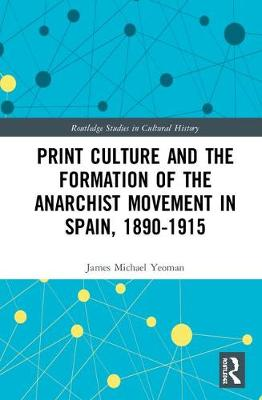 Print Culture and the Formation of the Anarchist Movement in Spain, 1890-1915 by James Michael Yeoman