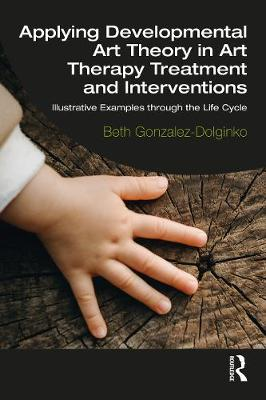 Applying Developmental Art Theory in Art Therapy Treatment and Interventions: Illustrative Examples through the Life Cycle book