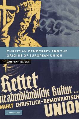 Christian Democracy and the Origins of European Union by Wolfram Kaiser
