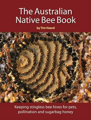 Australian Native Bee Book: Keeping Stingless Bee Hives for Pets, Pollination and Sugarbag Honey by Tim Heard