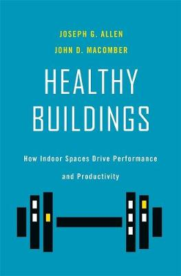 Healthy Buildings: How Indoor Spaces Drive Performance and Productivity by Joseph G. Allen