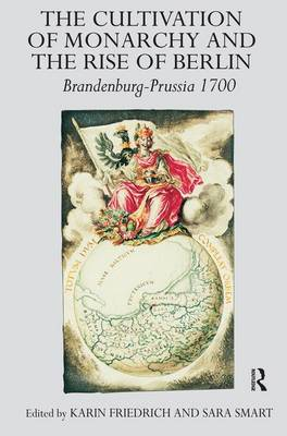 Cultivation of Monarchy and the Rise of Berlin by Karin Friedrich