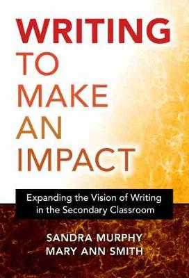 Writing to Make an Impact: Expanding the Vision of Writing in the Secondary Classroom by Sandra Murphy
