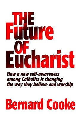 Future of Eucharist: How a New Self-awareness Among Catholics is Changing the Way They Believe and Worship by Bernard J. Cooke