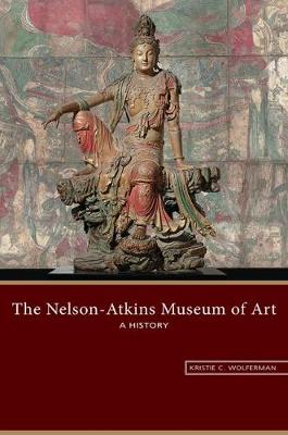 The Nelson-Atkins Museum of Art: A History by Kristie C. Wolferman
