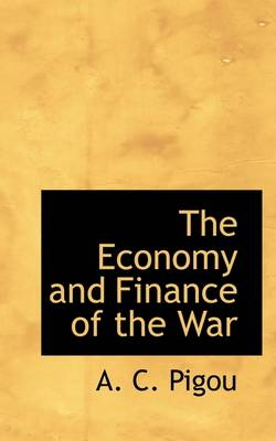 The Economy and Finance of the War by A C Pigou