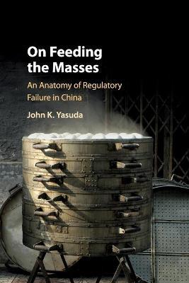 On Feeding the Masses: An Anatomy of Regulatory Failure in China by John K. Yasuda